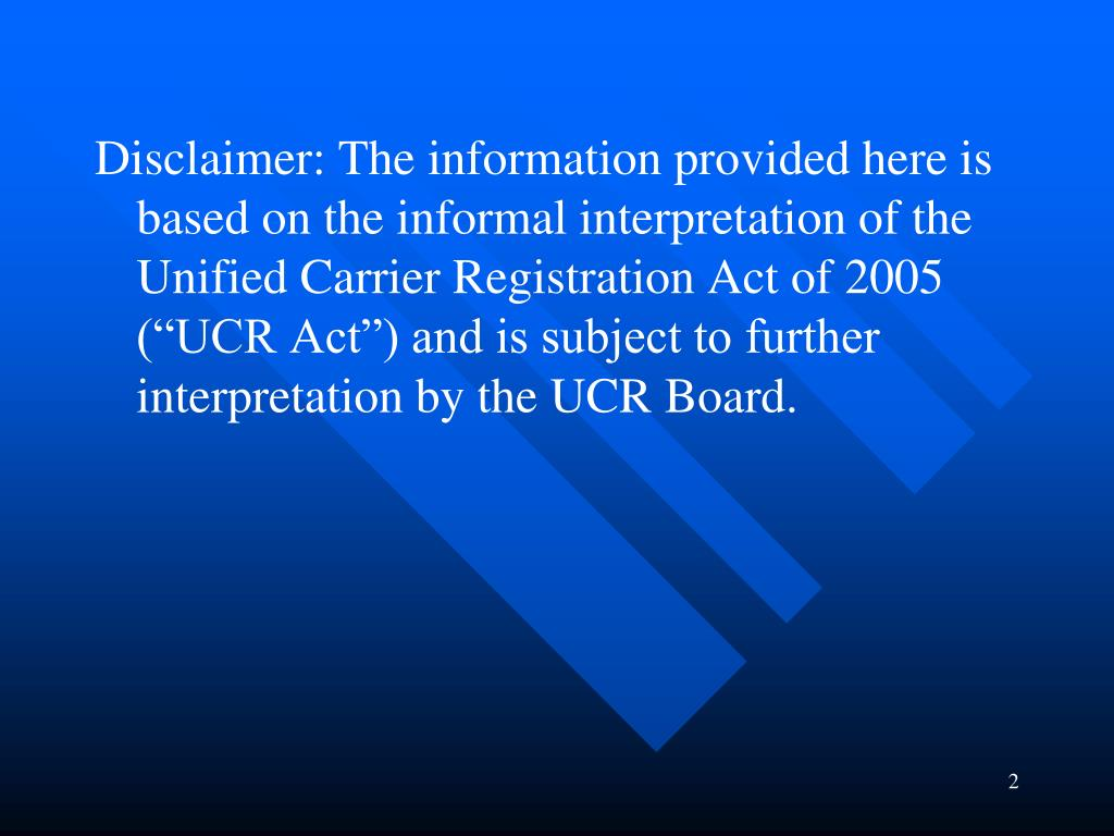 "Disclaimer: The information provided here is based on the informal interpretation of the Unified Carrier Registration Act of 2005 (""UCR Act"") and is subject to further interpretation by the UCR Board."