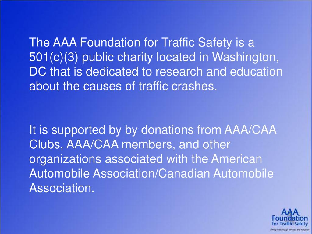 The AAA Foundation for Traffic Safety is a 501(c)(3) public charity located in Washington, DC that is dedicated to research and education about the causes of traffic crashes.
