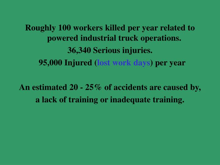 Roughly 100 workers killed per year related to powered industrial truck operations.