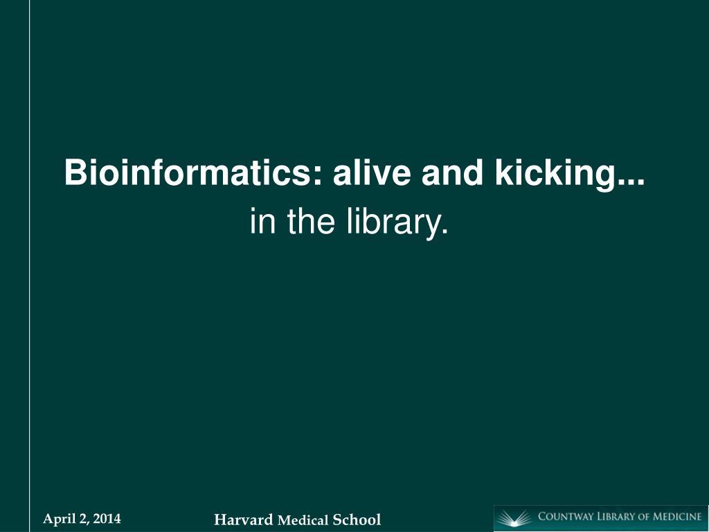 Bioinformatics: alive and kicking...
