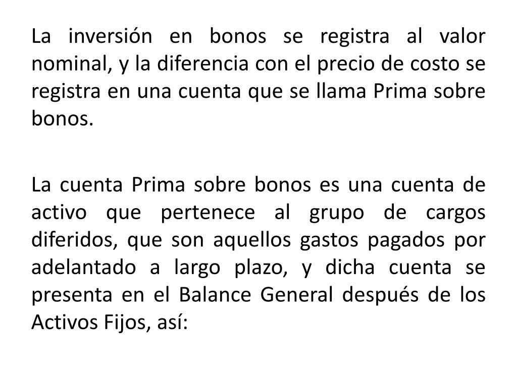 La inversión en bonos se registra al valor nominal, y la diferencia con el precio de costo se registra en una cuenta que se llama Prima sobre bonos.