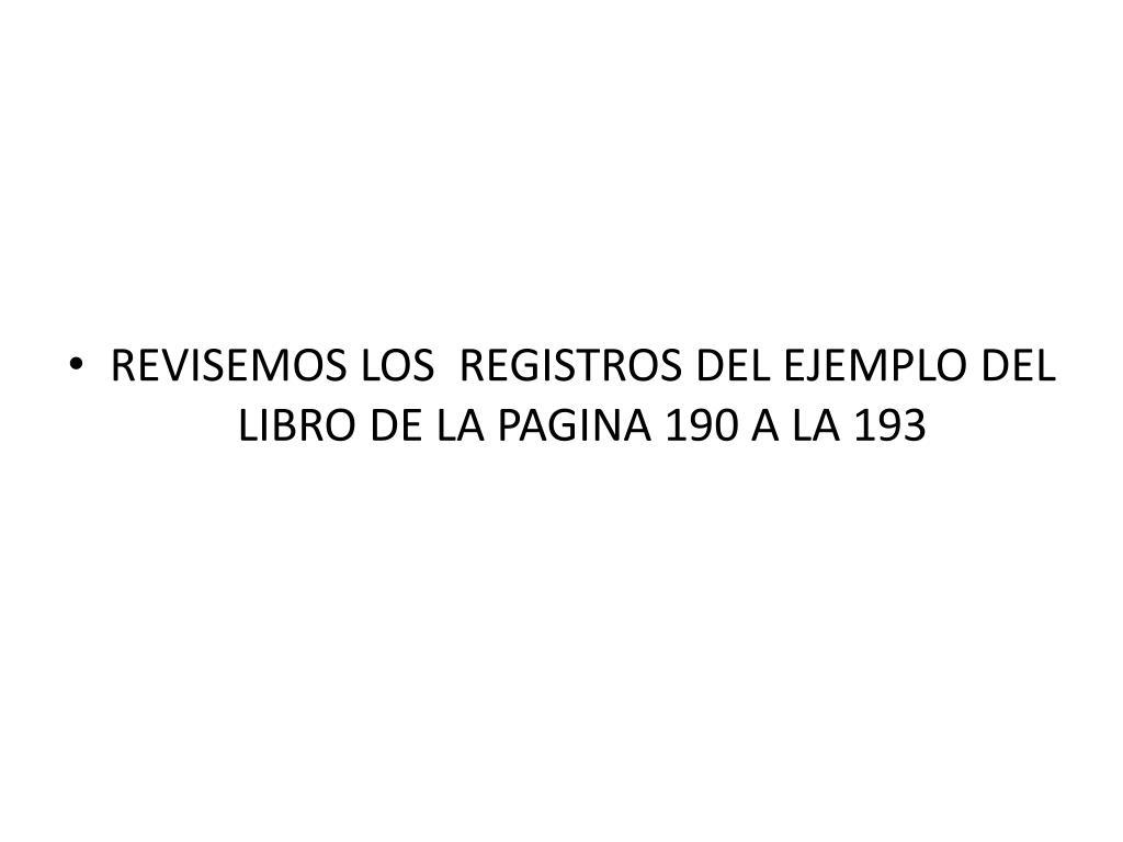 REVISEMOS LOS  REGISTROS DEL EJEMPLO DEL LIBRO DE LA PAGINA 190 A LA 193