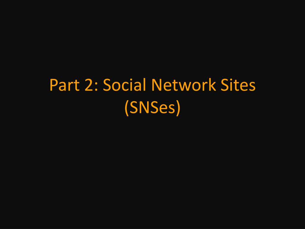 Part 2: Social Network Sites (SNSes)