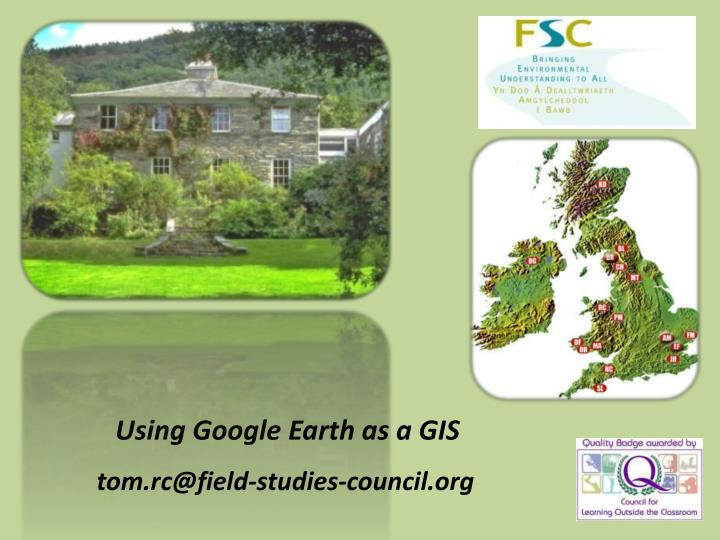 Using google earth as a gis tom rc@field studies council org