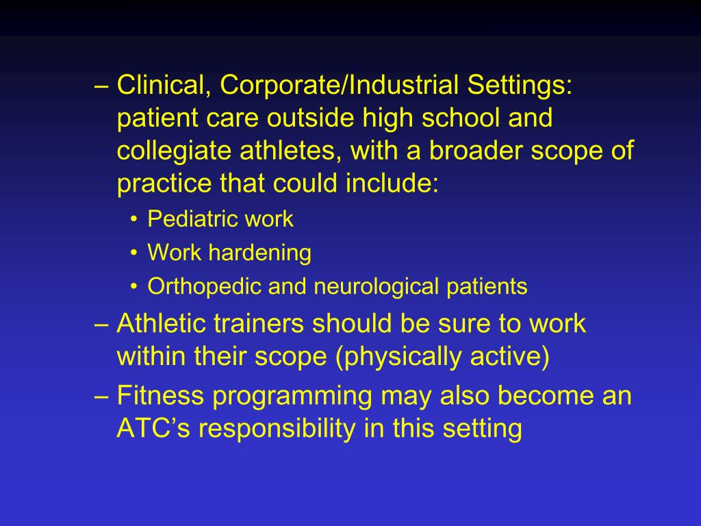 Clinical, Corporate/Industrial Settings:  patient care outside high school and collegiate athletes, with a broader scope of practice that could include: