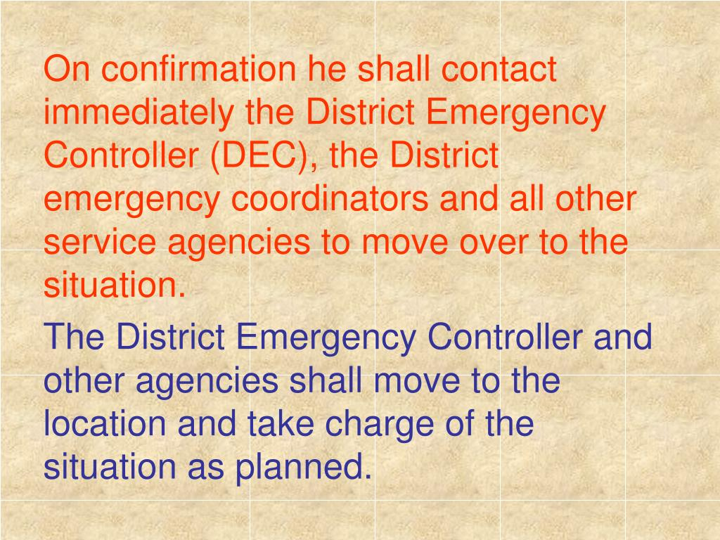 On confirmation he shall contact immediately the District Emergency Controller (DEC), the District emergency coordinators and all other service agencies to move over to the situation.