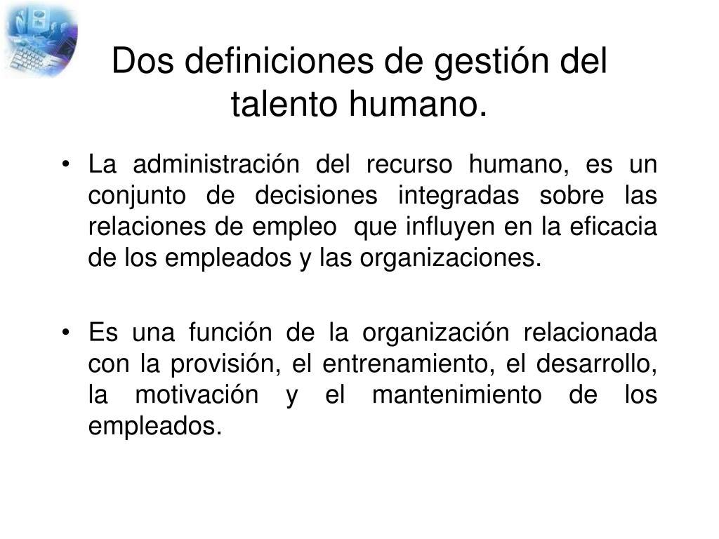 Dos definiciones de gestión del talento humano.