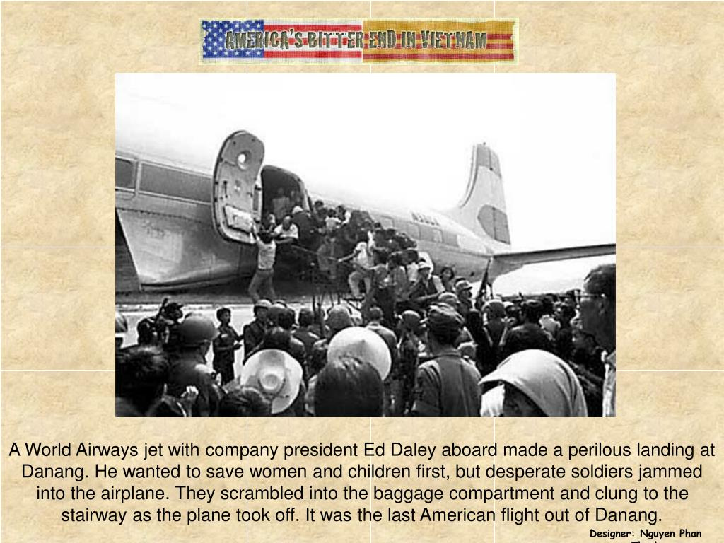A World Airways jet with company president Ed Daley aboard made a perilous landing at Danang. He wanted to save women and children first, but desperate soldiers jammed into the airplane. They scrambled into the baggage compartment and clung to the stairway as the plane took off. It was the last American flight out of Danang.