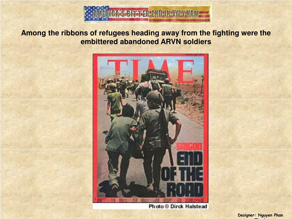 Among the ribbons of refugees heading away from the fighting were the embittered abandoned ARVN soldiers