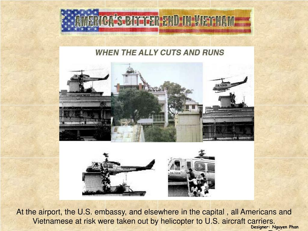 At the airport, the U.S. embassy, and elsewhere in the capital , all Americans and Vietnamese at risk were taken out by helicopter to U.S. aircraft carriers.