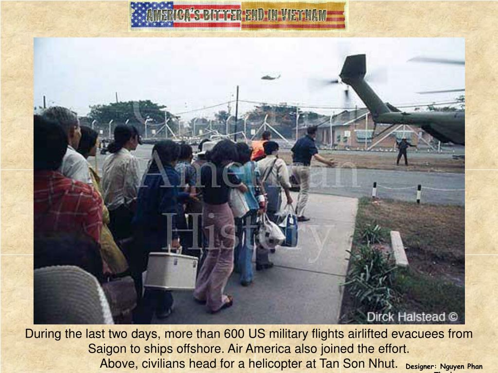 During the last two days, more than 600 US military flights airlifted evacuees from Saigon to ships offshore. Air America also joined the effort.