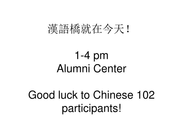 1 4 pm alumni center good luck to chinese 102 participants