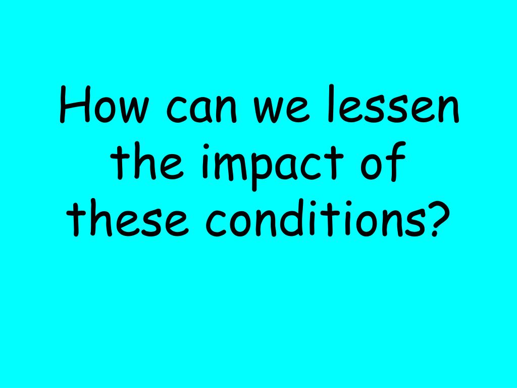 How can we lessen the impact of these conditions?