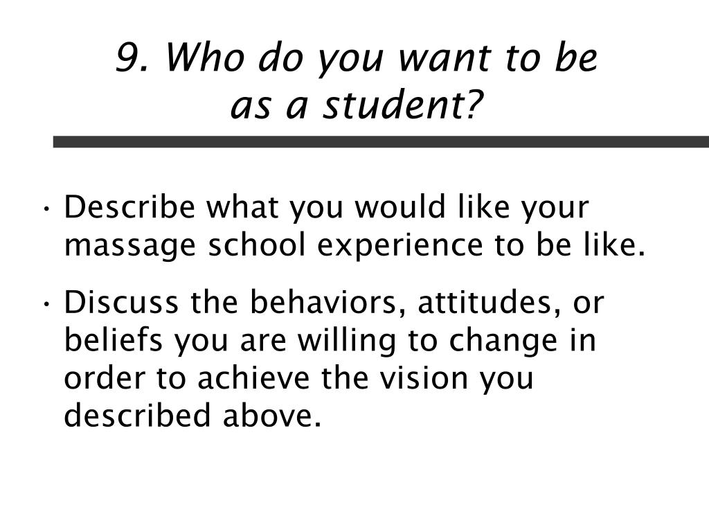 9. Who do you want to be         as a student?