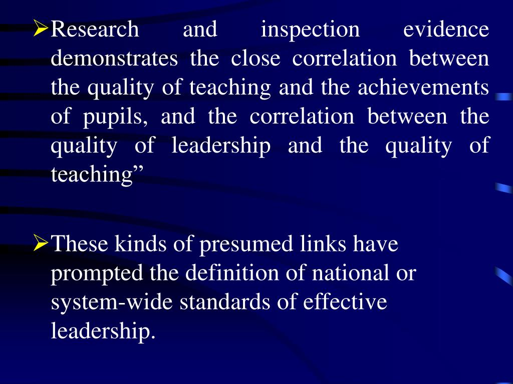 """Research and inspection evidence demonstrates the close correlation between the quality of teaching and the achievements of pupils, and the correlation between the quality of leadership and the quality of teaching"""""""