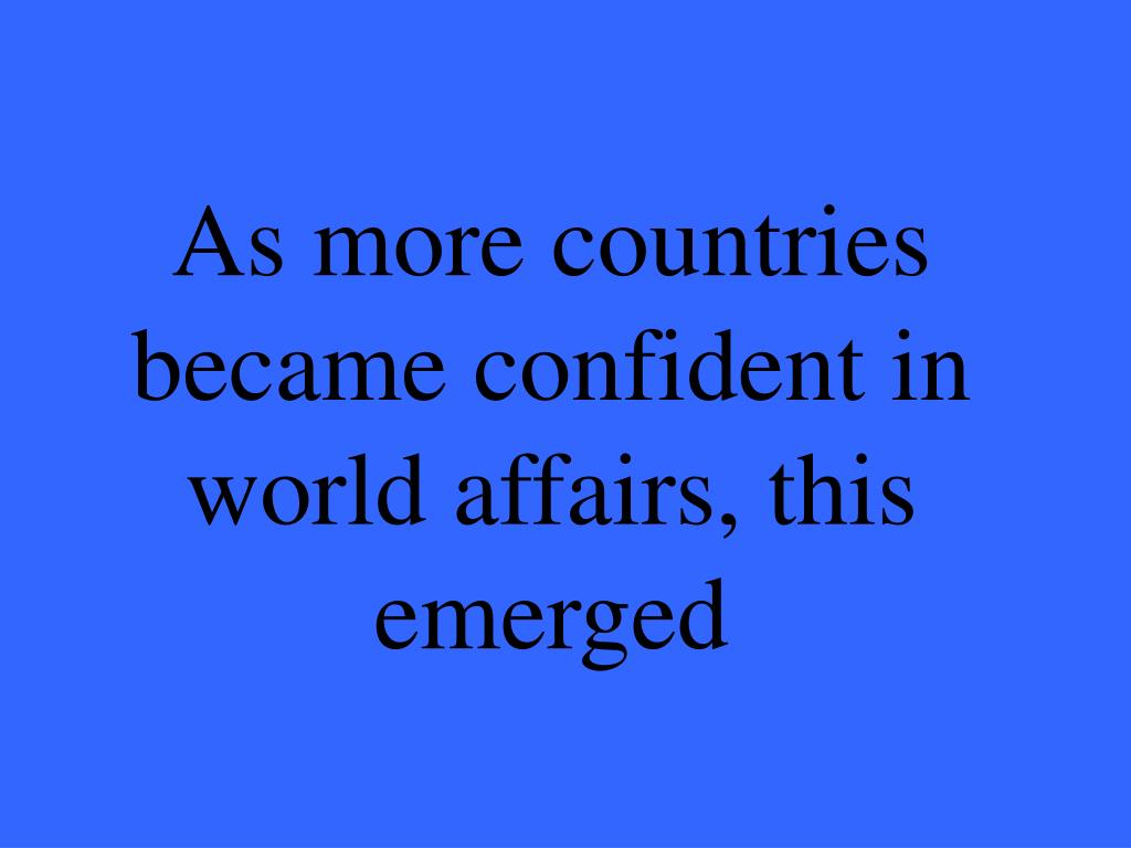 As more countries became confident in world affairs, this emerged