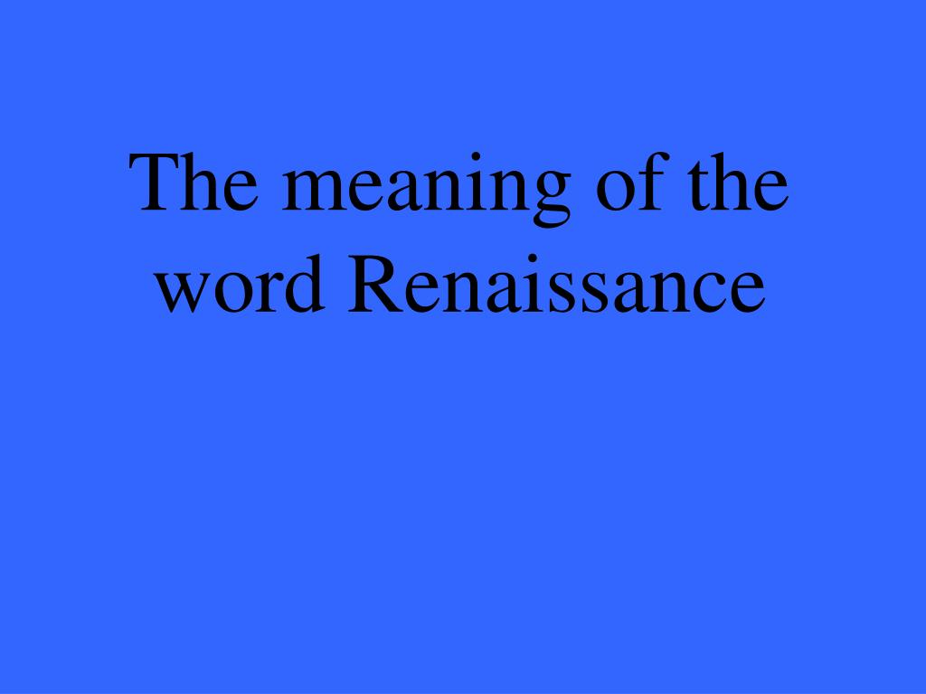 The meaning of the word Renaissance