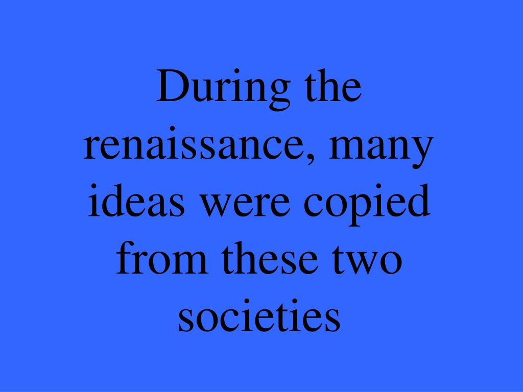 During the renaissance, many ideas were copied from these two societies