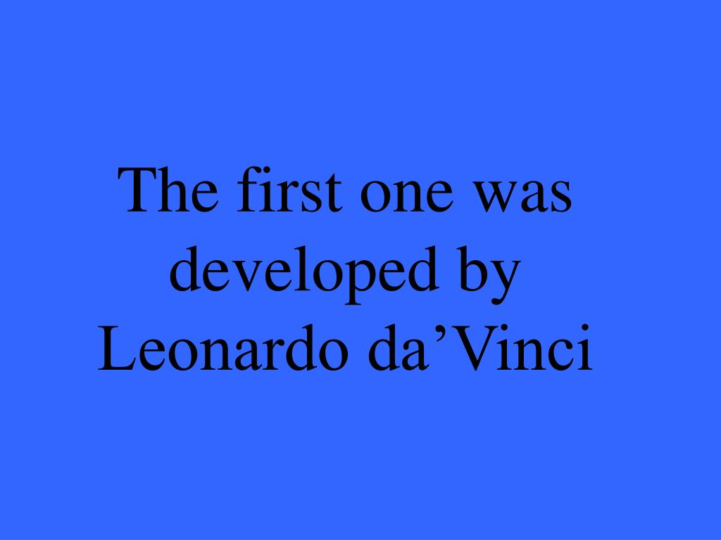 The first one was developed by Leonardo da'Vinci