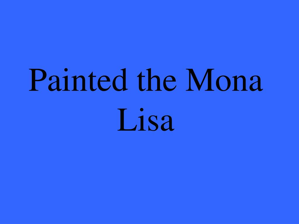 Painted the Mona Lisa