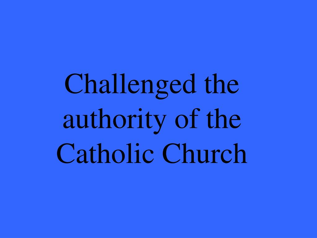 Challenged the authority of the Catholic Church