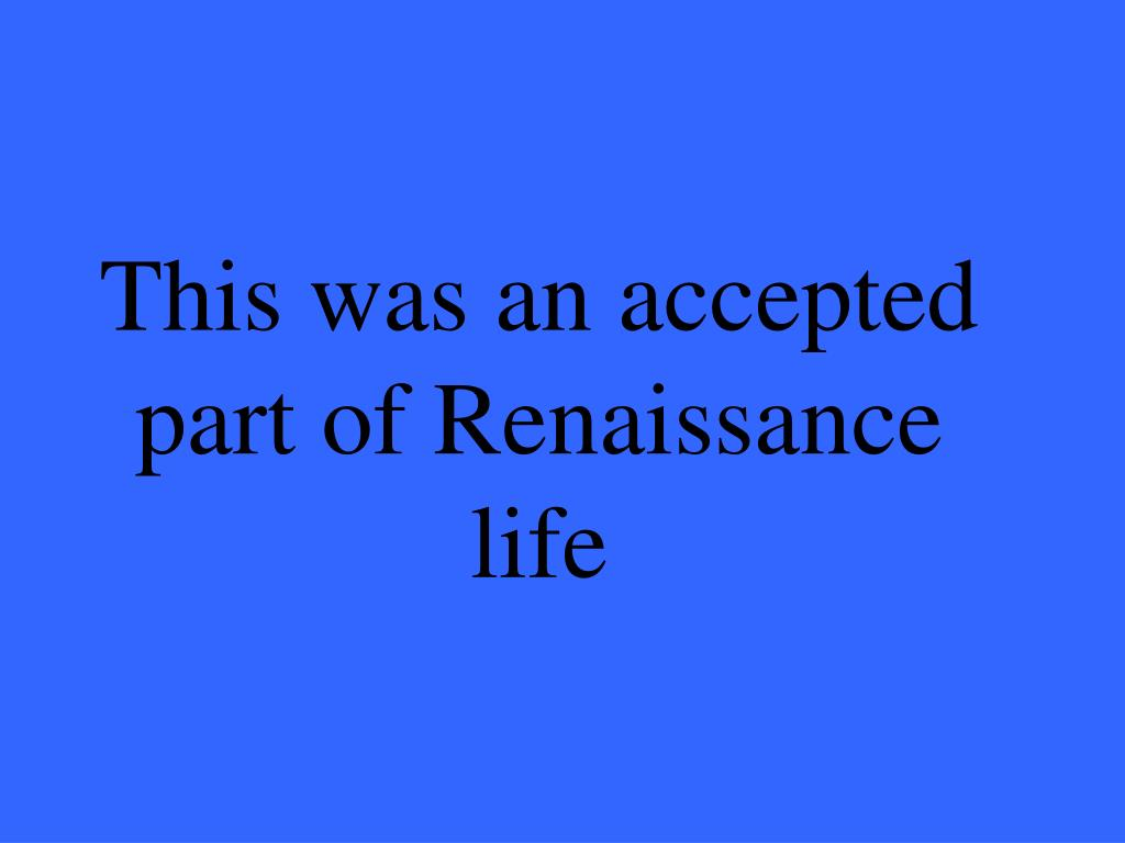 This was an accepted part of Renaissance life