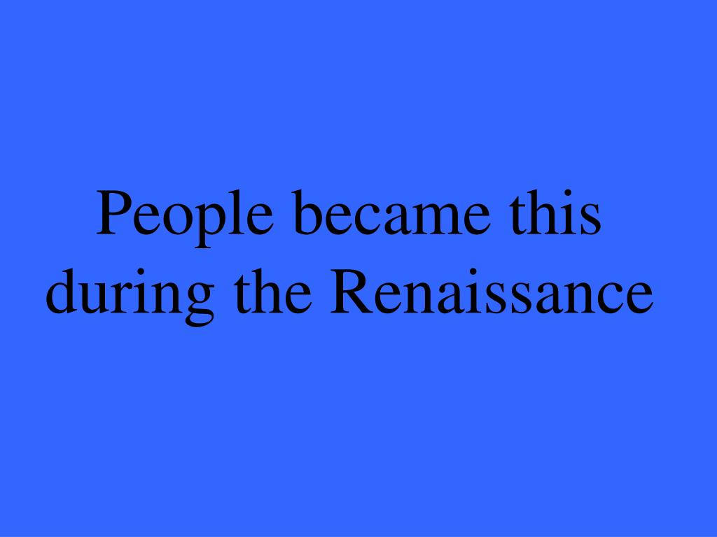People became this during the Renaissance