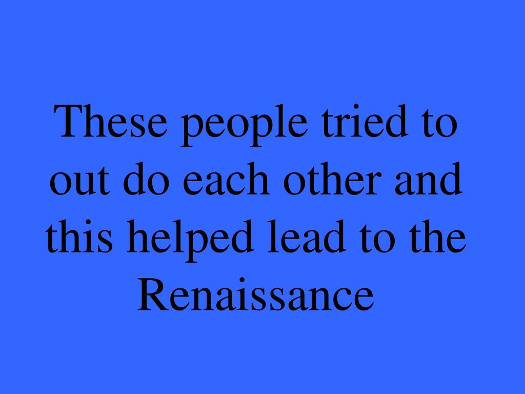 These people tried to out do each other and this helped lead to the Renaissance