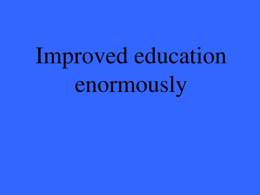 Improved education enormously