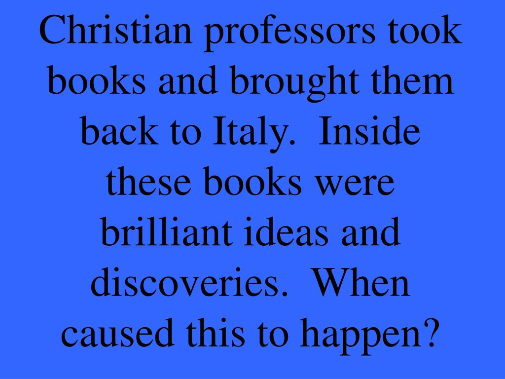 Christian professors took books and brought them back to Italy.  Inside these books were brilliant ideas and discoveries.  When caused this to happen?