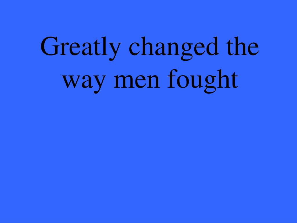 Greatly changed the way men fought
