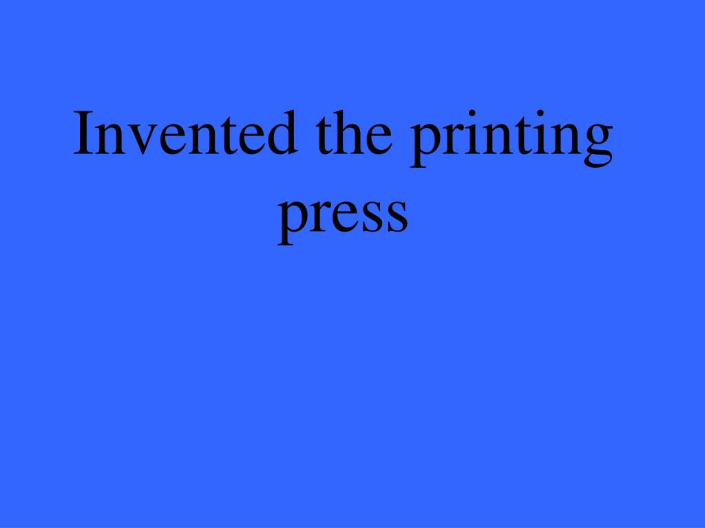 Invented the printing press