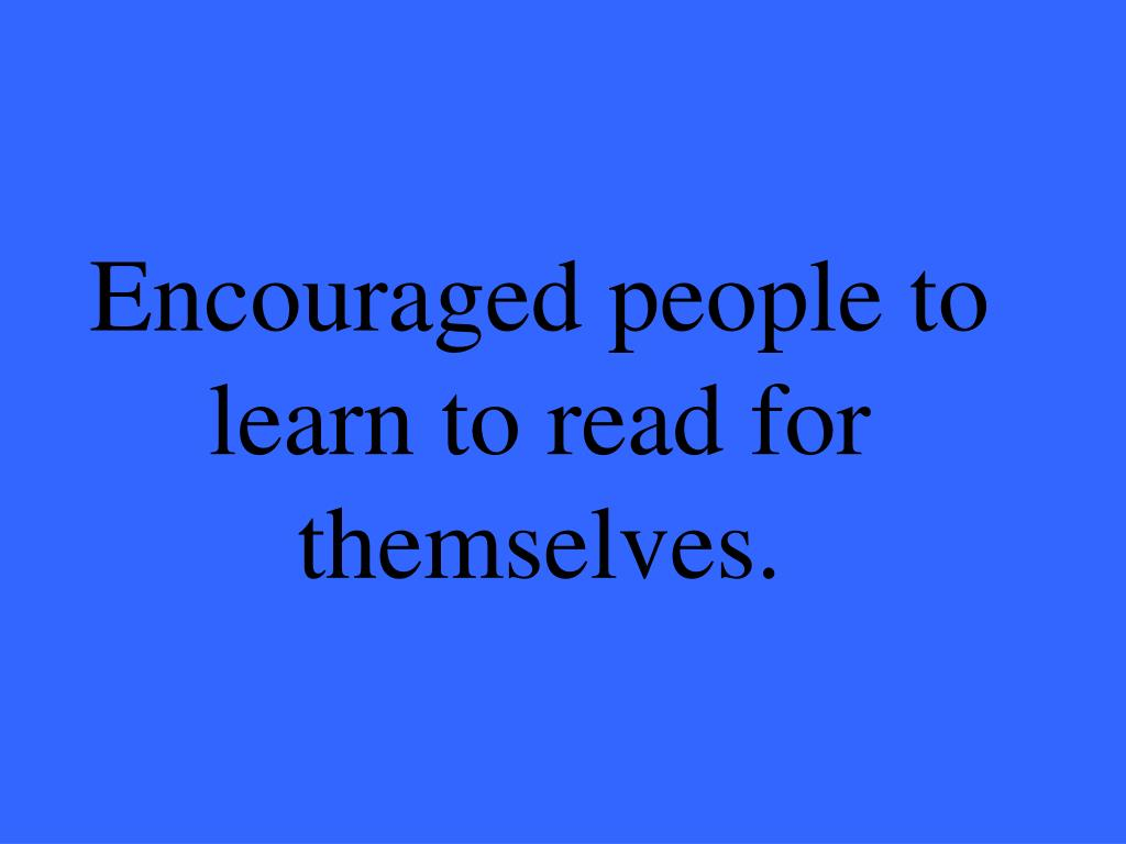Encouraged people to learn to read for themselves.