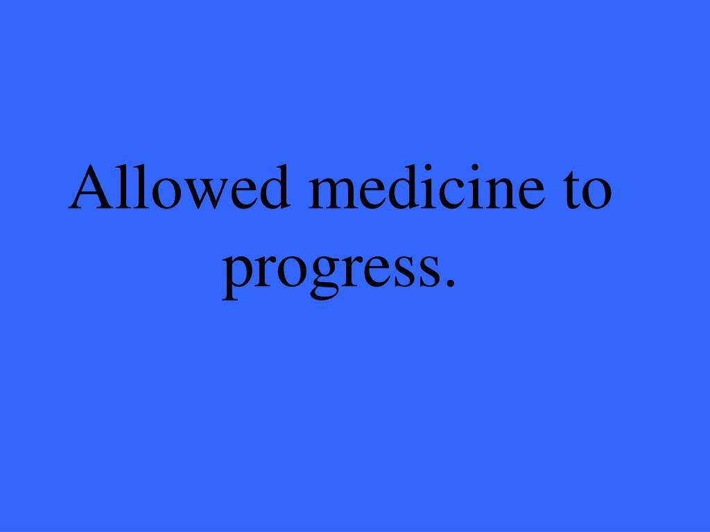 Allowed medicine to progress.