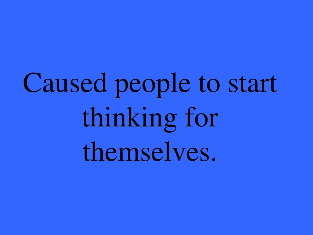Caused people to start thinking for themselves.