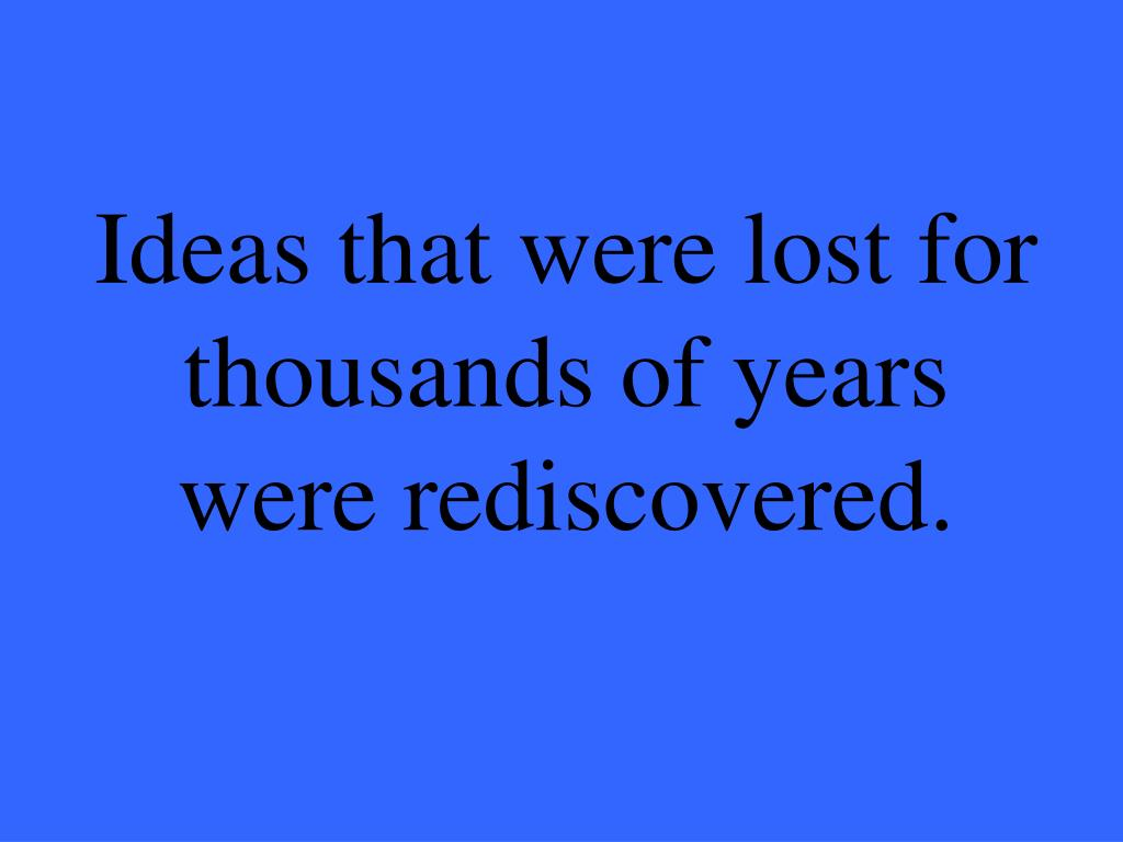 Ideas that were lost for thousands of years were rediscovered.