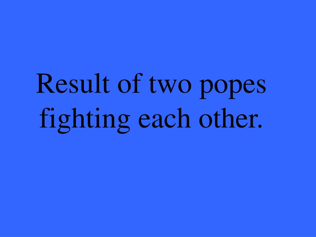 Result of two popes fighting each other.