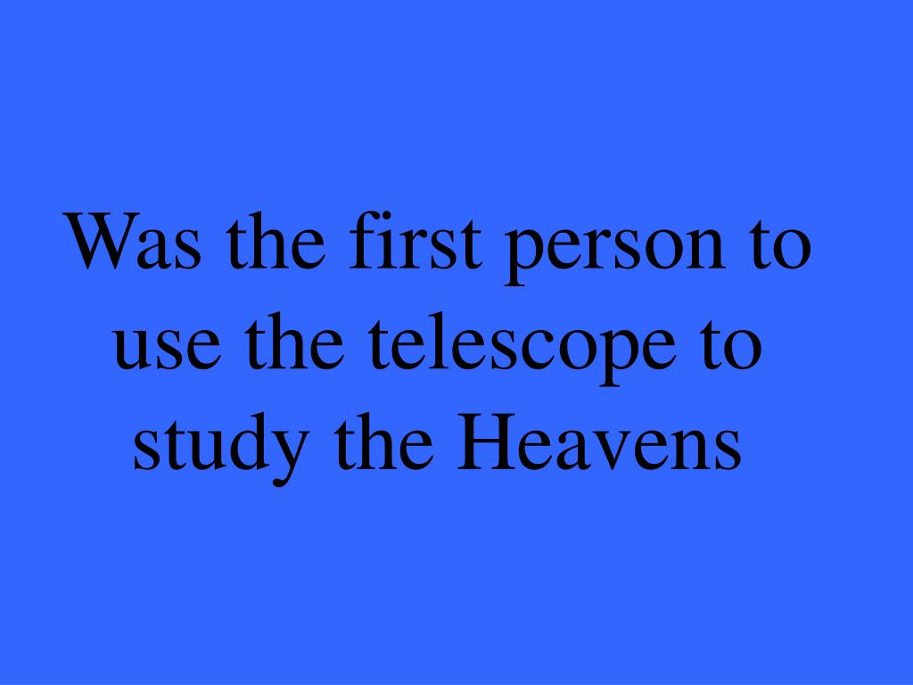 Was the first person to use the telescope to study the Heavens