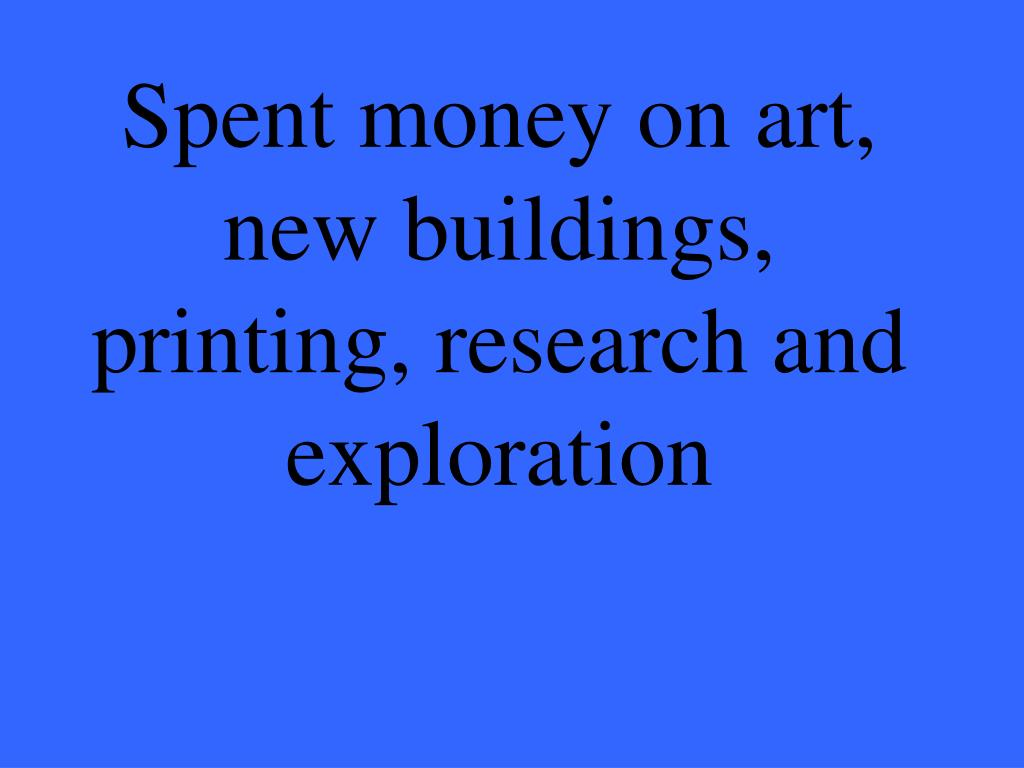 Spent money on art, new buildings, printing, research and exploration