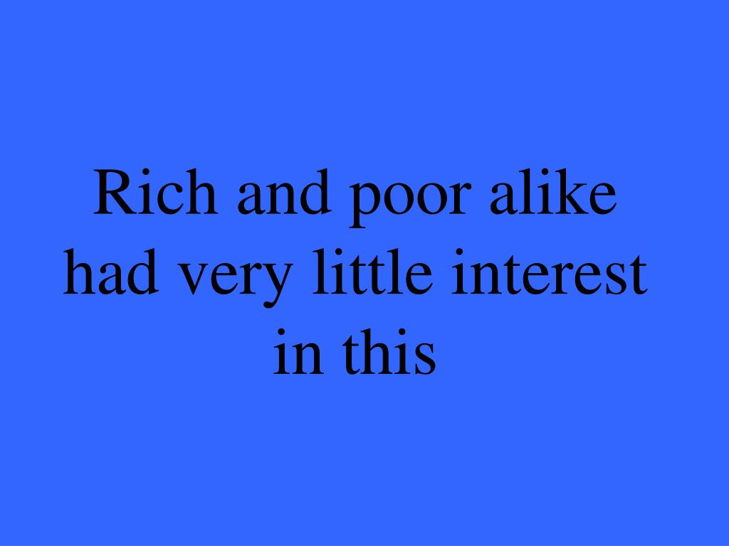 Rich and poor alike had very little interest in this