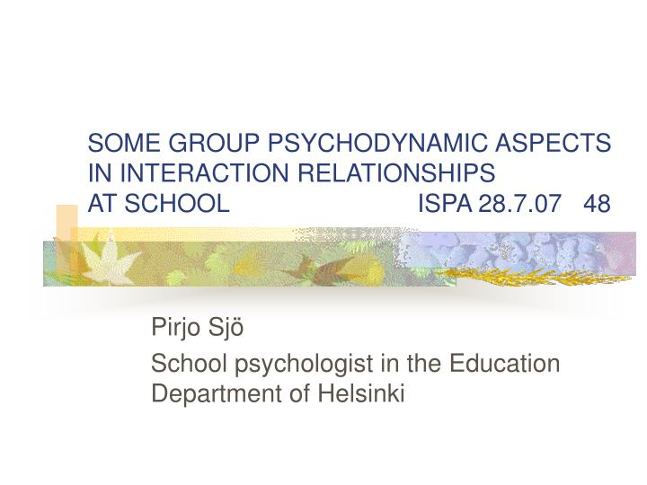 Some group psychodynamic aspects in interaction relationships at school ispa 28 7 07 48