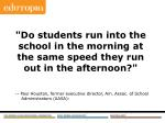 do students run into the school in the morning at the same speed they run out in the afternoon