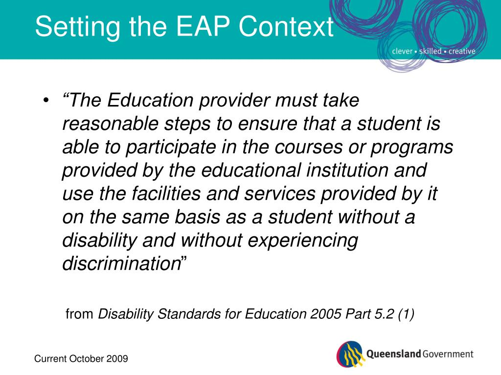 """The Education provider must take reasonable steps to ensure that a student is able to participate in the courses or programs provided by the educational institution and use the facilities and services provided by it on the same basis as a student without a disability and without experiencing discrimination"