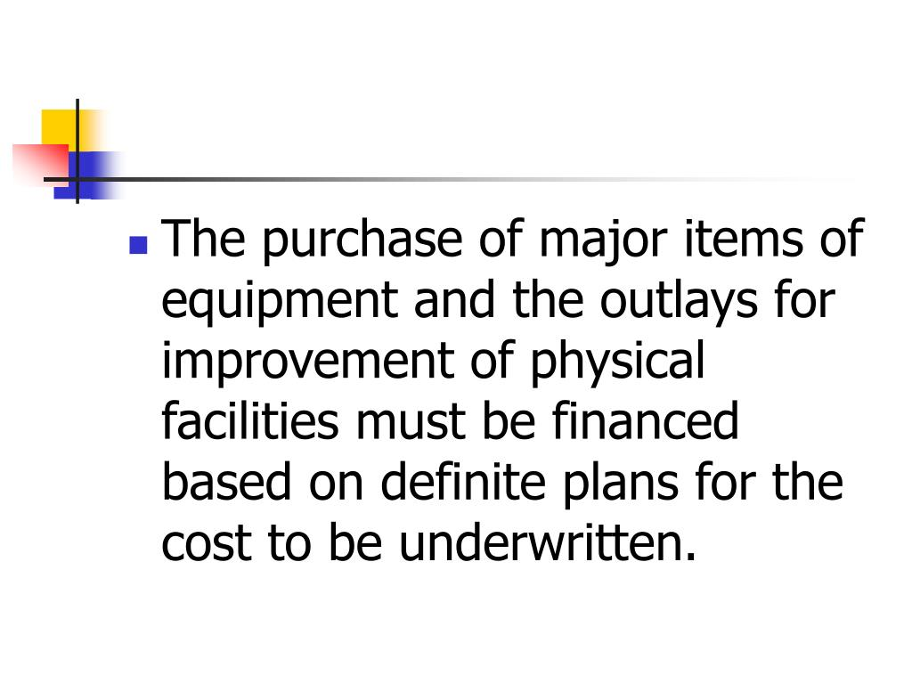 The purchase of major items of equipment and the outlays for improvement of physical facilities must be financed based on definite plans for the cost to be underwritten.