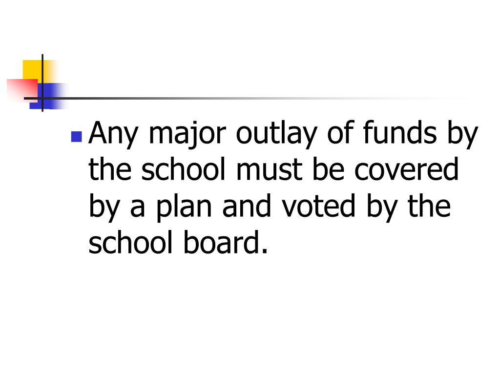 Any major outlay of funds by the school must be covered by a plan and voted by the school board.