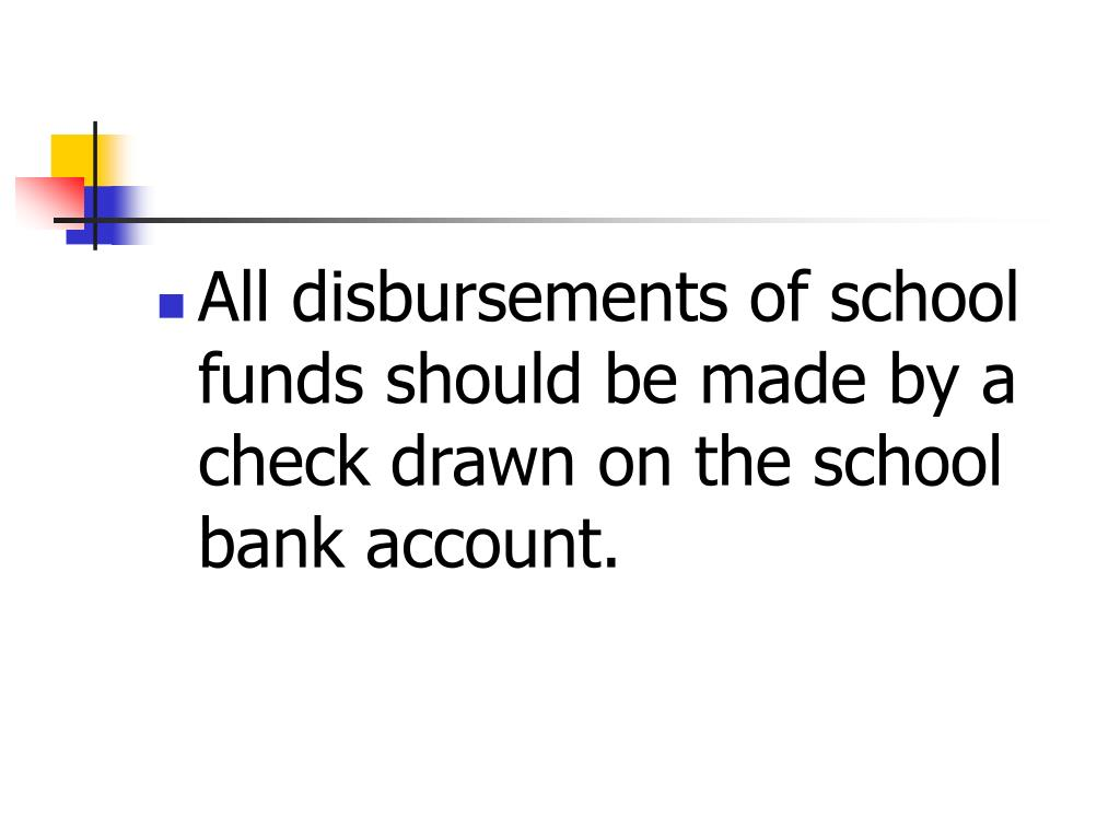 All disbursements of school funds should be made by a check drawn on the school bank account.