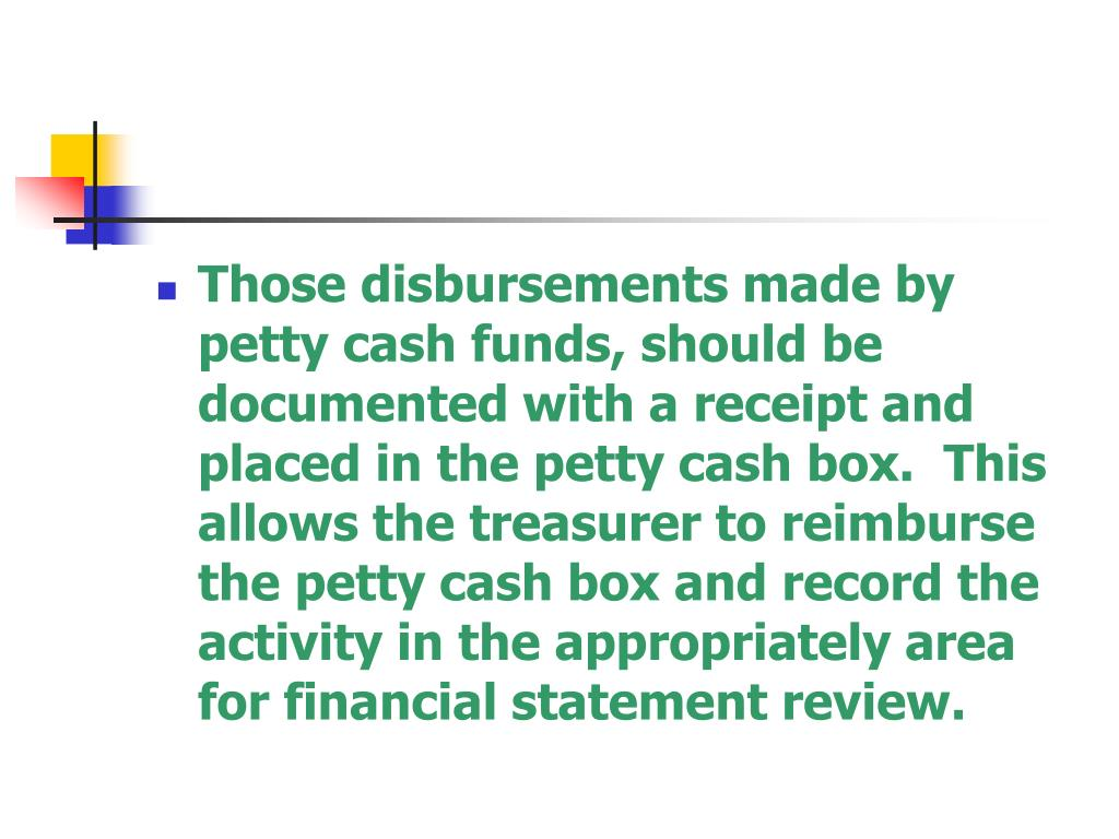 Those disbursements made by petty cash funds, should be documented with a receipt and placed in the petty cash box.  This allows the treasurer to reimburse the petty cash box and record the activity in the appropriately area for financial statement review.