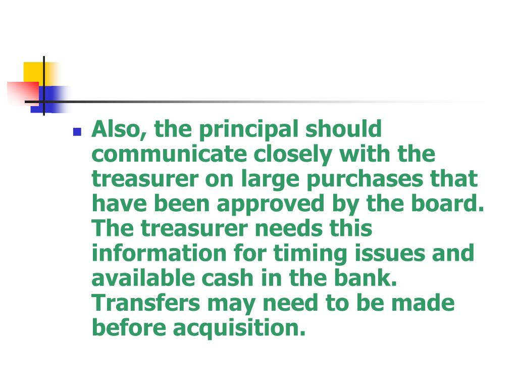Also, the principal should communicate closely with the treasurer on large purchases that have been approved by the board.  The treasurer needs this information for timing issues and available cash in the bank.  Transfers may need to be made before acquisition.