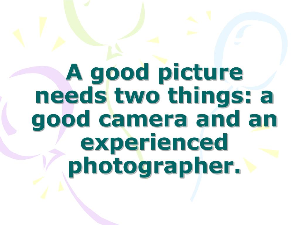 A good picture needs two things: a good camera and an experienced photographer.