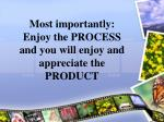 most importantly enjoy the process and you will enjoy and appreciate the product